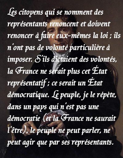 La France ne doit pas être une démocratie, mais un régime représentatif. Le choix entre ces deux méthodes de faire la loi, n'est pas douteux parmi nous. (...) Les citoyens qui se nomment des représentants renoncent et doivent renoncer à faire eux-mêmes la loi ; ils n'ont pas de volonté particulière à imposer. S'ils dictaient des volontés, la France ne serait plus cet État représentatif ; ce serait un État démocratique. Le peuple, je le répète, dans un pays qui n'est pas une démocratie (et la France ne saurait l'être), le peuple ne peut parler, ne peut agir que par ses représentants.